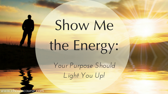 Show Me the Energy: Your Purpose Should Light You Up!